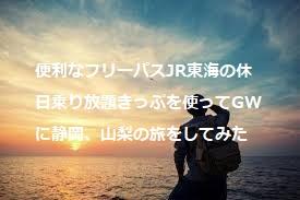 便利なフリーパスJR東海の休日乗り放題きっぷを使ってGWに静岡、山梨の旅をしてみた旅行記