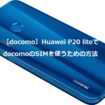 【docomo】Huawei P20 liteでdocomoのSIMを使うための方法