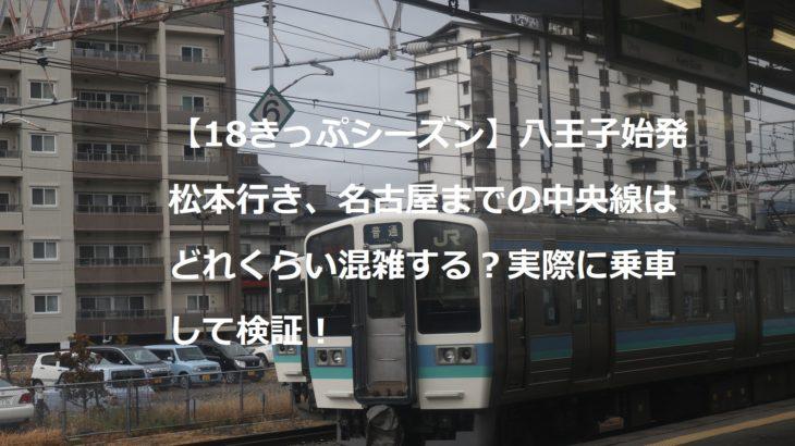 【18きっぷシーズン】八王子始発松本行き、名古屋までの中央線はどれくらい混雑する?実際に乗車して検証!