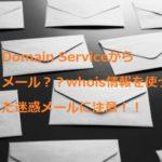 Domain Serviceからメール??個人情報ダダ漏れ状態のwhois情報を使った迷惑メールに注意!!